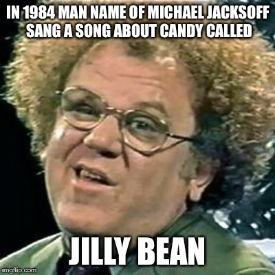 IN 1984 MAN NAME OF MICHAEL JACKSOFF SANG A SONG ABOUT CANDY CALLED JILLY BEAN | image tagged in dr steve brule | made w/ Imgflip meme maker