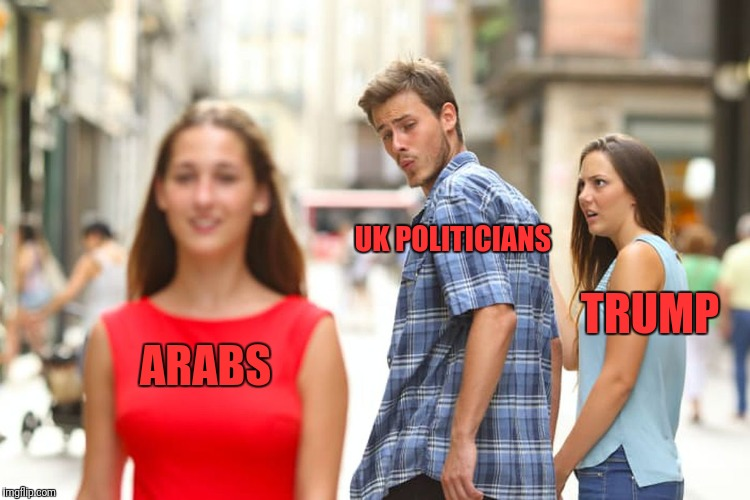 Distracted Boyfriend Meme | ARABS UK POLITICIANS TRUMP | image tagged in memes,distracted boyfriend | made w/ Imgflip meme maker