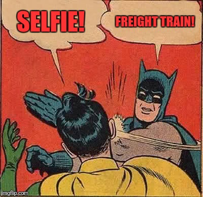 Batman Slapping Robin Meme | SELFIE! FREIGHT TRAIN! | image tagged in memes,batman slapping robin | made w/ Imgflip meme maker