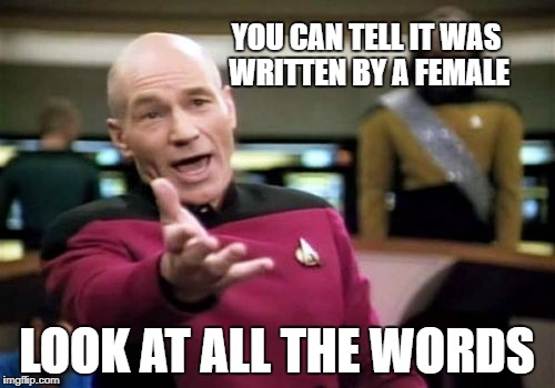 Picard Wtf Meme | YOU CAN TELL IT WAS WRITTEN BY A FEMALE LOOK AT ALL THE WORDS | image tagged in memes,picard wtf | made w/ Imgflip meme maker