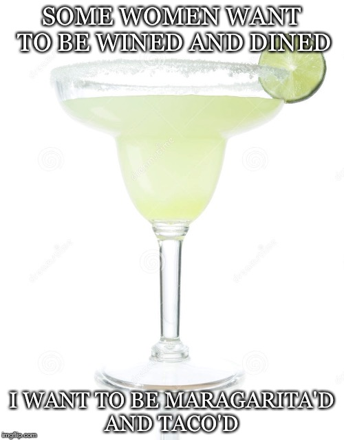 SOME WOMEN WANT TO BE WINED AND DINED I WANT TO BE MARAGARITA'D AND TACO'D | image tagged in salty margarita | made w/ Imgflip meme maker