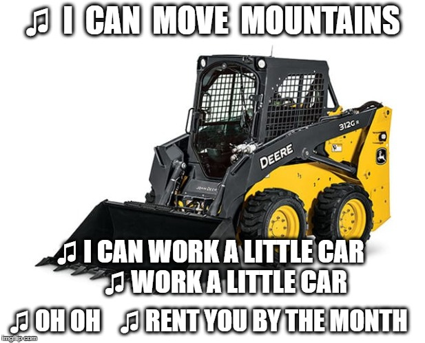 Fallout Boy | ♫  I  CAN  MOVE  MOUNTAINS ♫ I CAN WORK A LITTLE CAR     ♫ WORK A LITTLE CAR ♫ OH OH   ♫ RENT YOU BY THE MONTH | image tagged in song lyrics,parody,bobcat,fallout boy | made w/ Imgflip meme maker