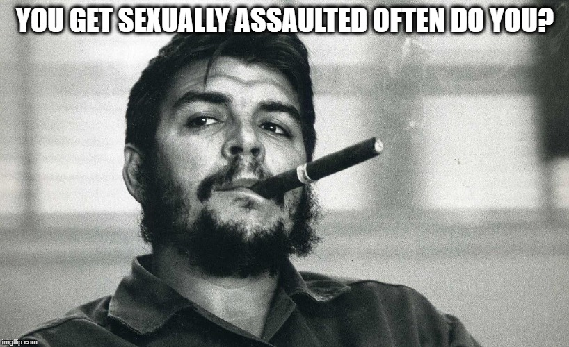 Che | YOU GET SEXUALLY ASSAULTED OFTEN DO YOU? | image tagged in che | made w/ Imgflip meme maker