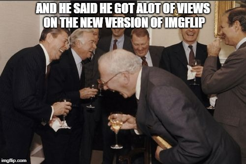 Laughing Men In Suits Meme | AND HE SAID HE GOT ALOT OF VIEWS ON THE NEW VERSION OF IMGFLIP | image tagged in memes,laughing men in suits | made w/ Imgflip meme maker