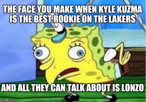 Mocking Spongebob Meme | THE FACE YOU MAKE WHEN KYLE KUZMA IS THE BEST ROOKIE ON THE LAKERS AND ALL THEY CAN TALK ABOUT IS LONZO | image tagged in memes,mocking spongebob | made w/ Imgflip meme maker