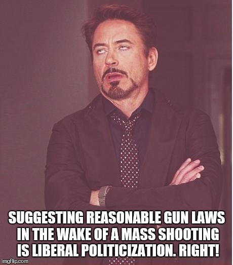 Face You Make Robert Downey Jr Meme | SUGGESTING REASONABLE GUN LAWS IN THE WAKE OF A MASS SHOOTING IS LIBERAL POLITICIZATION. RIGHT! | image tagged in memes,face you make robert downey jr | made w/ Imgflip meme maker