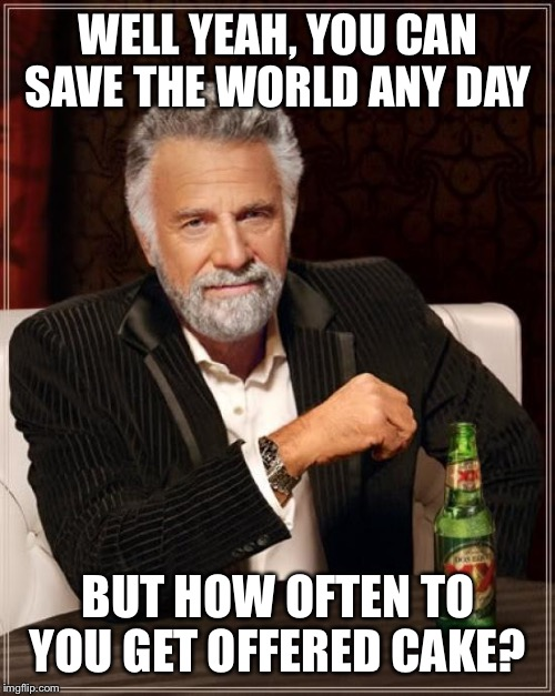 The Most Interesting Man In The World Meme | WELL YEAH, YOU CAN SAVE THE WORLD ANY DAY BUT HOW OFTEN TO YOU GET OFFERED CAKE? | image tagged in memes,the most interesting man in the world | made w/ Imgflip meme maker