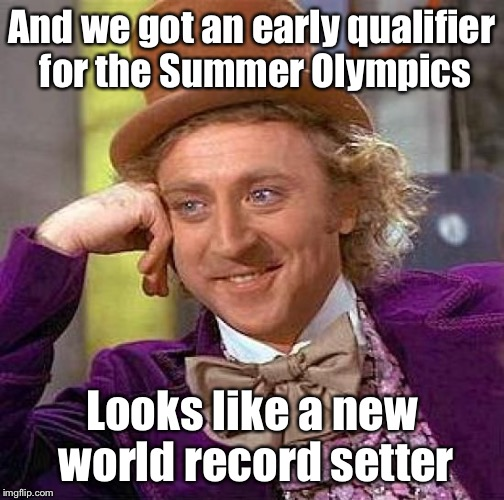 Creepy Condescending Wonka Meme | And we got an early qualifier for the Summer Olympics Looks like a new world record setter | image tagged in memes,creepy condescending wonka | made w/ Imgflip meme maker