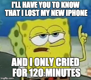Ill Have You Know Spongebob Meme | I'LL HAVE YOU TO KNOW THAT I LOST MY NEW IPHONE AND I ONLY CRIED FOR 120 MINUTES | image tagged in memes,ill have you know spongebob | made w/ Imgflip meme maker