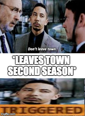 don't leave town | *LEAVES TOWN SECOND SEASON* | image tagged in memes,dirk gently,triggered | made w/ Imgflip meme maker