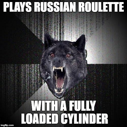 Insanity Wolf | PLAYS RUSSIAN ROULETTE WITH A FULLY LOADED CYLINDER | image tagged in memes,insanity wolf,russian roulette,gun | made w/ Imgflip meme maker