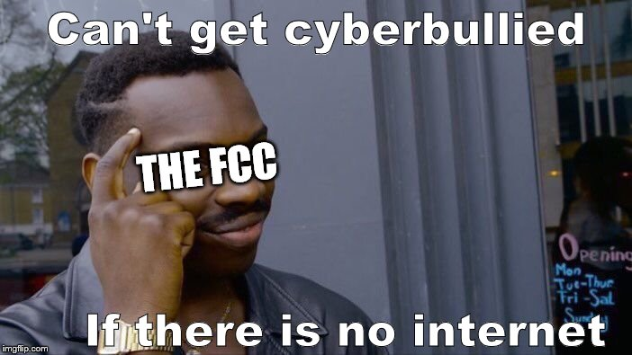 Roll Safe Think About It Meme | Can't get cyberbullied If there is no internet THE FCC | image tagged in memes,roll safe think about it | made w/ Imgflip meme maker