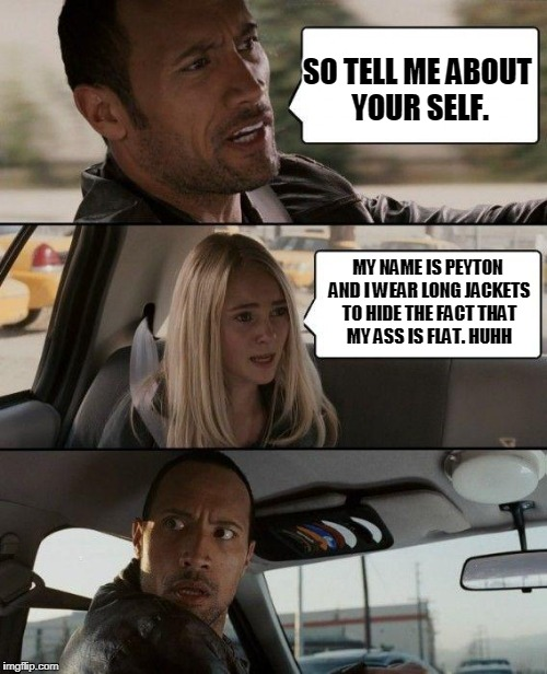 The Rock Driving Meme | SO TELL ME ABOUT YOUR SELF. MY NAME IS PEYTON AND I WEAR LONG JACKETS TO HIDE THE FACT THAT MY ASS IS FLAT. HUHH | image tagged in memes,the rock driving | made w/ Imgflip meme maker