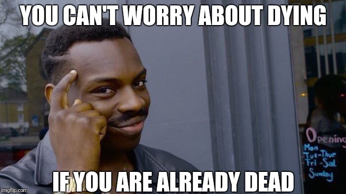 Roll Safe Think About It Meme | YOU CAN'T WORRY ABOUT DYING IF YOU ARE ALREADY DEAD | image tagged in memes,roll safe think about it | made w/ Imgflip meme maker