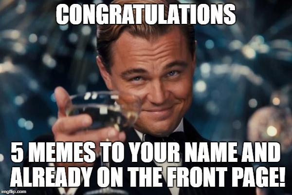 Leonardo Dicaprio Cheers Meme | CONGRATULATIONS 5 MEMES TO YOUR NAME AND ALREADY ON THE FRONT PAGE! | image tagged in memes,leonardo dicaprio cheers | made w/ Imgflip meme maker