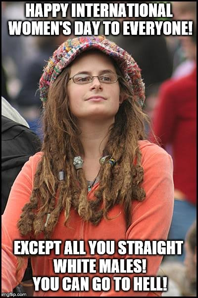 College Liberal Meme | HAPPY INTERNATIONAL WOMEN'S DAY TO EVERYONE! EXCEPT ALL YOU STRAIGHT WHITE MALES! YOU CAN GO TO HELL! | image tagged in memes,college liberal,international women's day | made w/ Imgflip meme maker