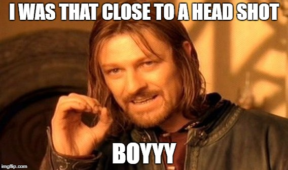 One Does Not Simply Meme | I WAS THAT CLOSE TO A HEAD SHOT BOYYY | image tagged in memes,one does not simply | made w/ Imgflip meme maker