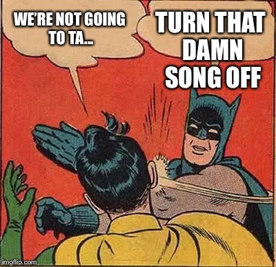Batman Slapping Robin Meme | WE'RE NOT GOING TO TA... TURN THAT DAMN SONG OFF | image tagged in memes,batman slapping robin | made w/ Imgflip meme maker