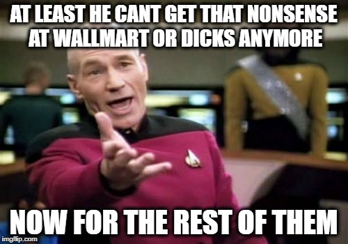 Picard Wtf Meme | AT LEAST HE CANT GET THAT NONSENSE AT WALLMART OR DICKS ANYMORE NOW FOR THE REST OF THEM | image tagged in memes,picard wtf | made w/ Imgflip meme maker