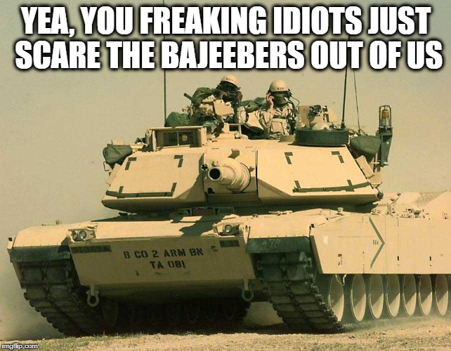 YEA, YOU FREAKING IDIOTS JUST SCARE THE BAJEEBERS OUT OF US | made w/ Imgflip meme maker