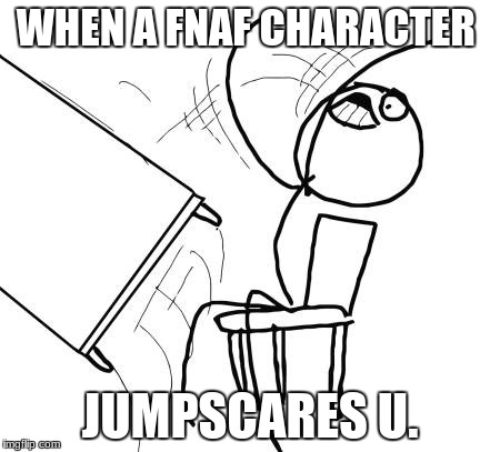 Fnaf jumpscare | WHEN A FNAF CHARACTER JUMPSCARES U. | image tagged in memes | made w/ Imgflip meme maker