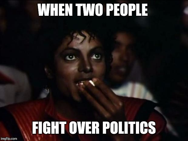 Michael Jackson Popcorn Meme | WHEN TWO PEOPLE FIGHT OVER POLITICS | image tagged in memes,michael jackson popcorn | made w/ Imgflip meme maker