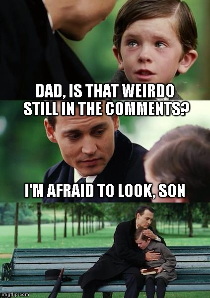 Finding Neverland Meme | DAD, IS THAT WEIRDO STILL IN THE COMMENTS? I'M AFRAID TO LOOK, SON | image tagged in memes,finding neverland | made w/ Imgflip meme maker
