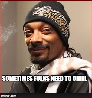 SOMETIMES FOLKS NEED TO CHILL | made w/ Imgflip meme maker