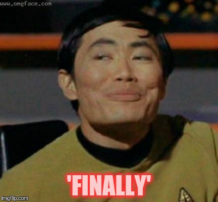 Sulu knows what you're talking about,,, | 'FINALLY' | image tagged in sulu knows what you're talking about | made w/ Imgflip meme maker