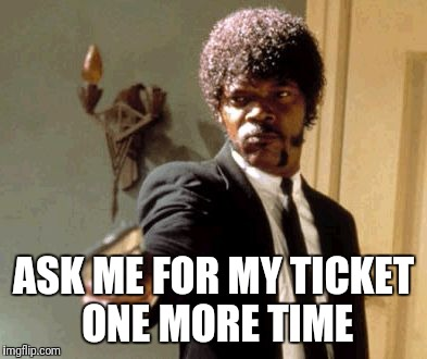 ASK ME FOR MY TICKET ONE MORE TIME | made w/ Imgflip meme maker