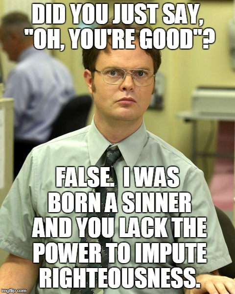 "Dwight Schrute Gets Technical About Words |  DID YOU JUST SAY, ""OH, YOU'RE GOOD""? FALSE.  I WAS BORN A SINNER AND YOU LACK THE POWER TO IMPUTE RIGHTEOUSNESS. 