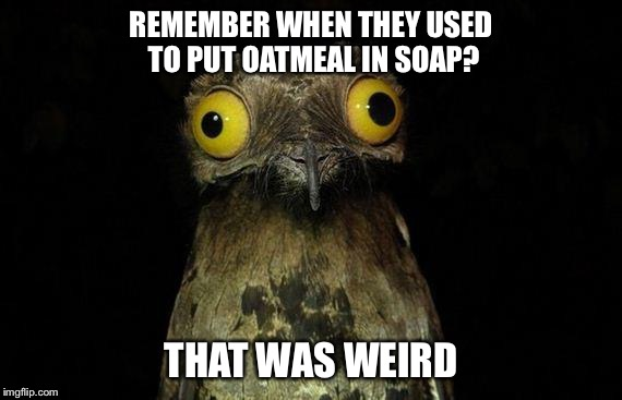 Why kids get confused and eat tide pods | REMEMBER WHEN THEY USED TO PUT OATMEAL IN SOAP? THAT WAS WEIRD | image tagged in memes,weird stuff i do potoo | made w/ Imgflip meme maker