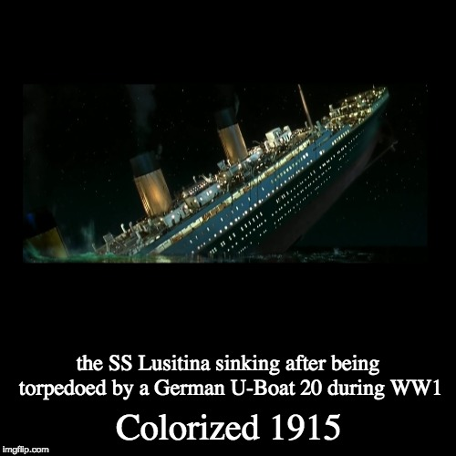 What am I doing | Colorized 1915 | the SS Lusitina sinking after being torpedoed by a German U-Boat 20 during WW1 | image tagged in funny,demotivationals,colorized,titanic,memes,ww1 | made w/ Imgflip demotivational maker