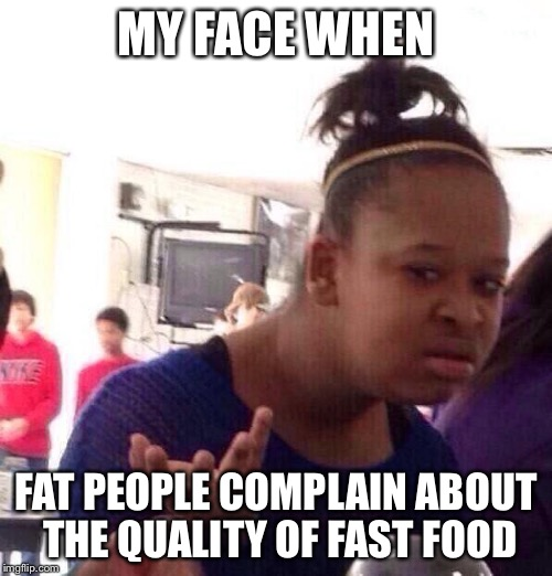 Like, we all know you're gonna eat it anyway | MY FACE WHEN FAT PEOPLE COMPLAIN ABOUT THE QUALITY OF FAST FOOD | image tagged in memes,black girl wat,fat people,fast food | made w/ Imgflip meme maker