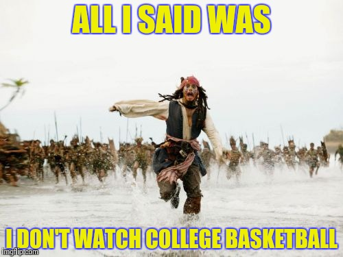 Talk about your March Madness ! | ALL I SAID WAS I DON'T WATCH COLLEGE BASKETBALL | image tagged in memes,jack sparrow being chased,best memer brackets,basketball,sweet,college | made w/ Imgflip meme maker