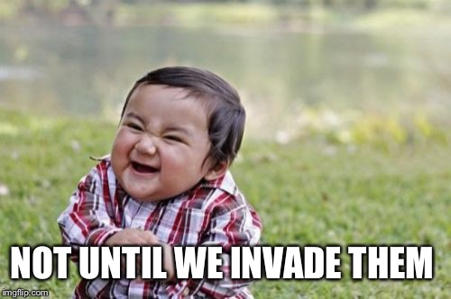 Evil Toddler Meme | NOT UNTIL WE INVADE THEM | image tagged in memes,evil toddler | made w/ Imgflip meme maker