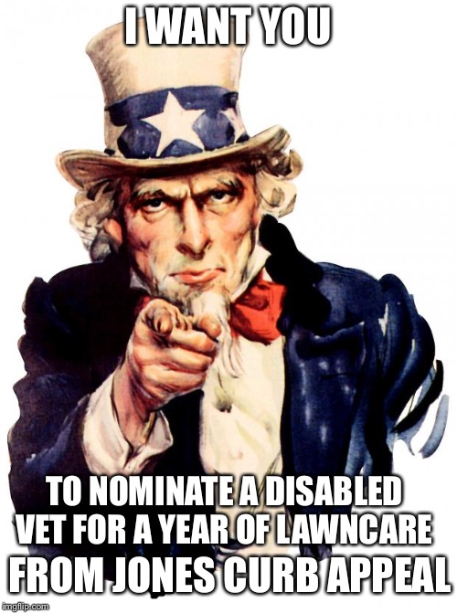 Uncle Sam Meme | I WANT YOU TO NOMINATE A DISABLED VET FOR A YEAR OF LAWNCARE FROM JONES CURB APPEAL | image tagged in memes,uncle sam | made w/ Imgflip meme maker