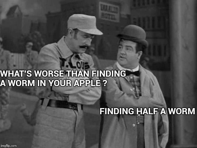 You laugh when it happens to the other guy | WHAT'S WORSE THAN FINDING A WORM IN YOUR APPLE ? FINDING HALF A WORM | image tagged in abbott and costello,apples,worms,yum | made w/ Imgflip meme maker