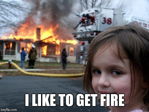 Disaster Girl Meme | I LIKE TO GET FIRE | image tagged in memes,disaster girl | made w/ Imgflip meme maker