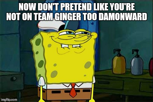 Dont You Squidward Meme | NOW DON'T PRETEND LIKE YOU'RE NOT ON TEAM GINGER TOO DAMONWARD | image tagged in memes,dont you squidward | made w/ Imgflip meme maker