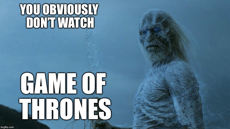 YOU OBVIOUSLY DON'T WATCH GAME OF THRONES | made w/ Imgflip meme maker
