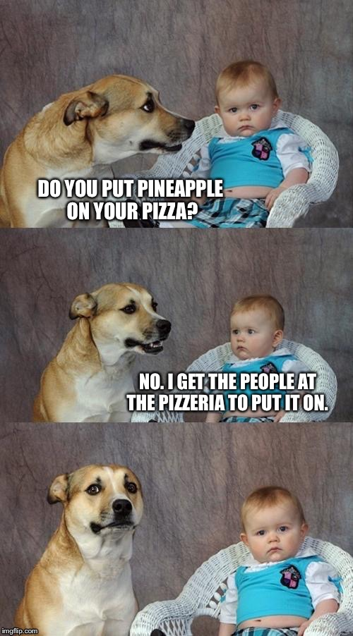 DO YOU PUT PINEAPPLE ON YOUR PIZZA? NO. I GET THE PEOPLE AT THE PIZZERIA TO PUT IT ON. | made w/ Imgflip meme maker