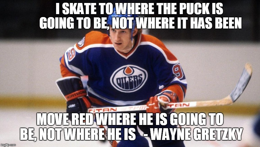 I SKATE TO WHERE THE PUCK IS GOING TO BE, NOT WHERE IT HAS BEEN MOVE RED WHERE HE IS GOING TO BE, NOT WHERE HE IS   - WAYNE GRETZKY | image tagged in wayne gretzky | made w/ Imgflip meme maker