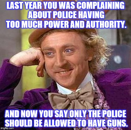 Do you want a police state? Because that is how you get a police state. | LAST YEAR YOU WAS COMPLAINING ABOUT POLICE HAVING TOO MUCH POWER AND AUTHORITY. AND NOW YOU SAY ONLY THE POLICE SHOULD BE ALLOWED TO HAVE GU | image tagged in memes,creepy condescending wonka,gun control,second amendment,irony | made w/ Imgflip meme maker