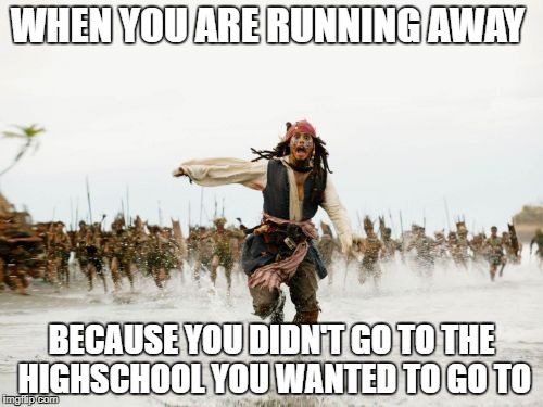 Jack Sparrow Being Chased Meme | WHEN YOU ARE RUNNING AWAY BECAUSE YOU DIDN'T GO TO THE HIGHSCHOOL YOU WANTED TO GO TO | image tagged in memes,jack sparrow being chased | made w/ Imgflip meme maker