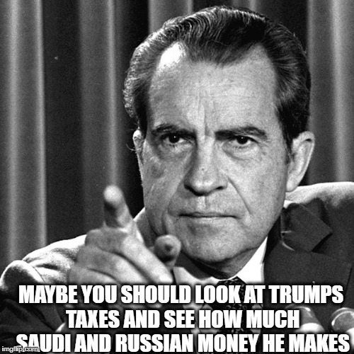 Nixon | MAYBE YOU SHOULD LOOK AT TRUMPS TAXES AND SEE HOW MUCH SAUDI AND RUSSIAN MONEY HE MAKES | image tagged in nixon | made w/ Imgflip meme maker