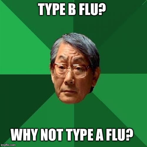 The Flu Hit Our House Last Week And It Won't Go Away!!  | TYPE B FLU? WHY NOT TYPE A FLU? | image tagged in memes,high expectations asian father,lynch1979,lol | made w/ Imgflip meme maker