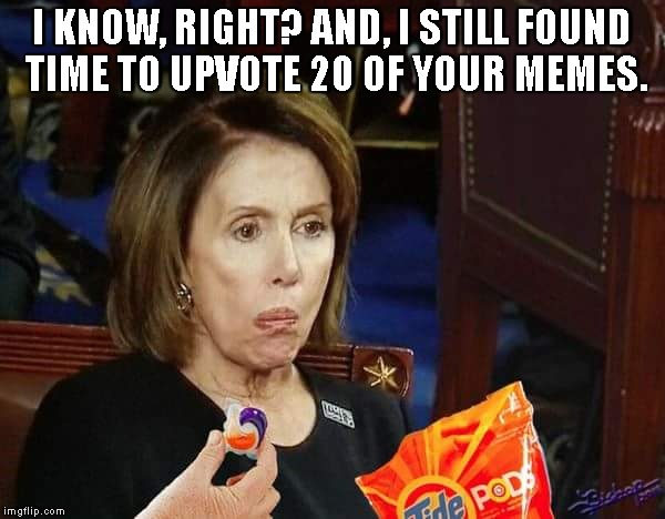 I KNOW, RIGHT? AND, I STILL FOUND TIME TO UPVOTE 20 OF YOUR MEMES. | made w/ Imgflip meme maker