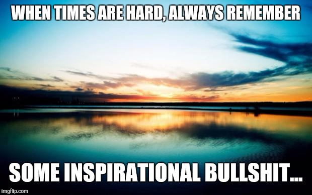 Sunsets are a good thing.. | WHEN TIMES ARE HARD, ALWAYS REMEMBER SOME INSPIRATIONAL BULLSHIT... | image tagged in sunset,funny,inspirational quote | made w/ Imgflip meme maker