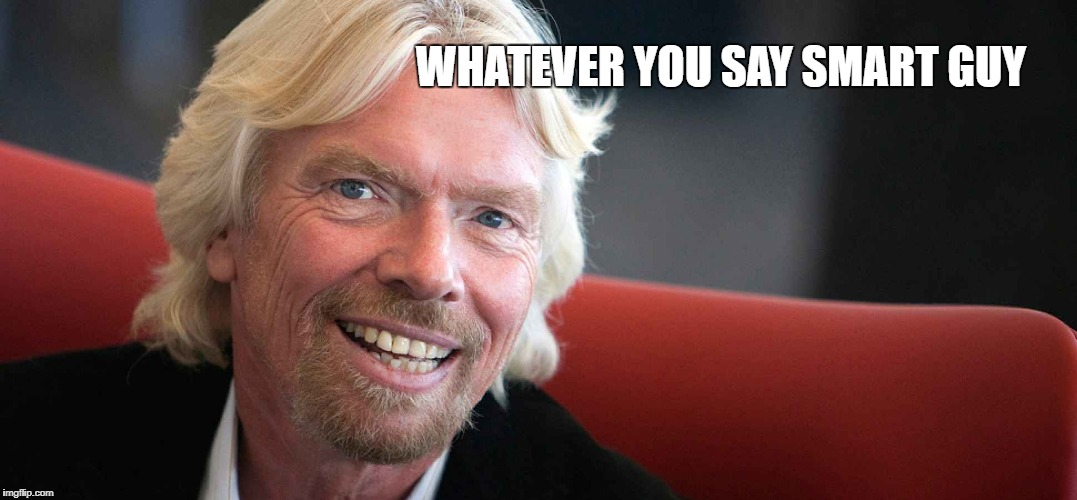 Sir Richard | WHATEVER YOU SAY SMART GUY | image tagged in sir richard | made w/ Imgflip meme maker